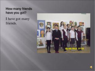 I have got many friends.