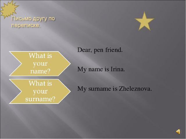 Dear, pen friend. My name is Irina. My surname is Zheleznova.