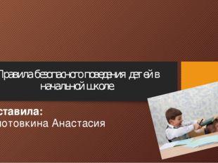 Правила безопасного поведения детей в начальной школе. Составила: Колотовкина