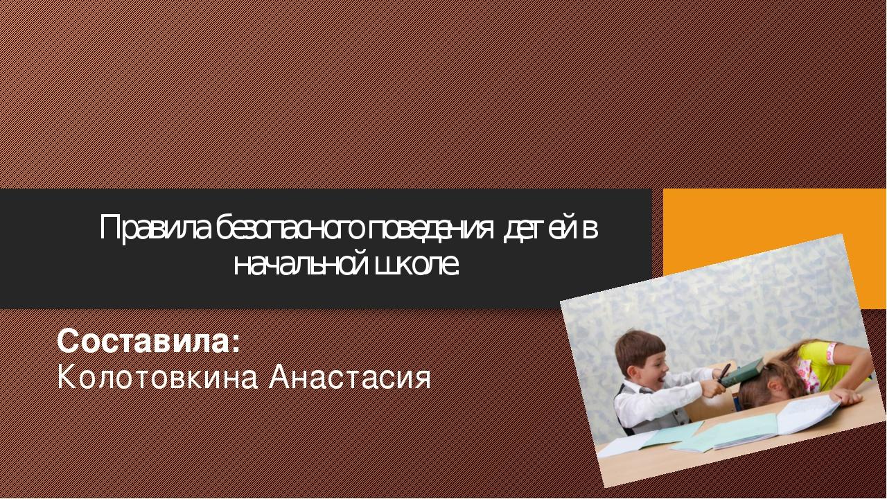 Правила безопасного поведения детей в начальной школе. Составила: Колотовкина...