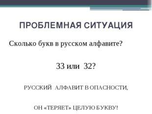 ПРОБЛЕМНАЯ СИТУАЦИЯ Сколько букв в русском алфавите? 33 или 32? РУССКИЙ АЛФАВ