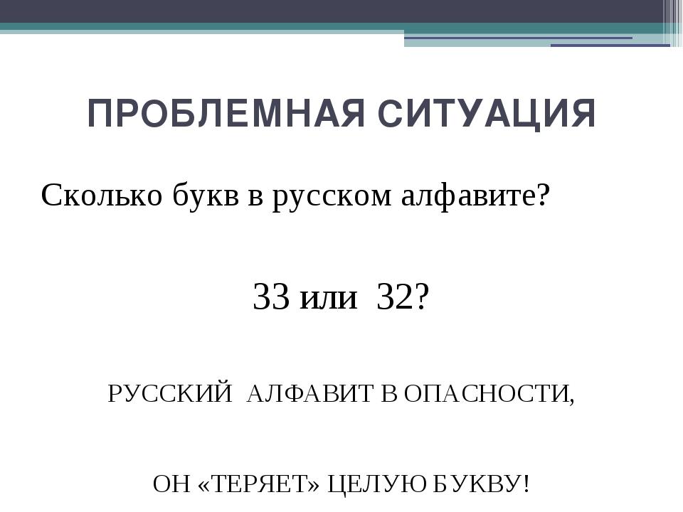 ПРОБЛЕМНАЯ СИТУАЦИЯ Сколько букв в русском алфавите? 33 или 32? РУССКИЙ АЛФАВ...