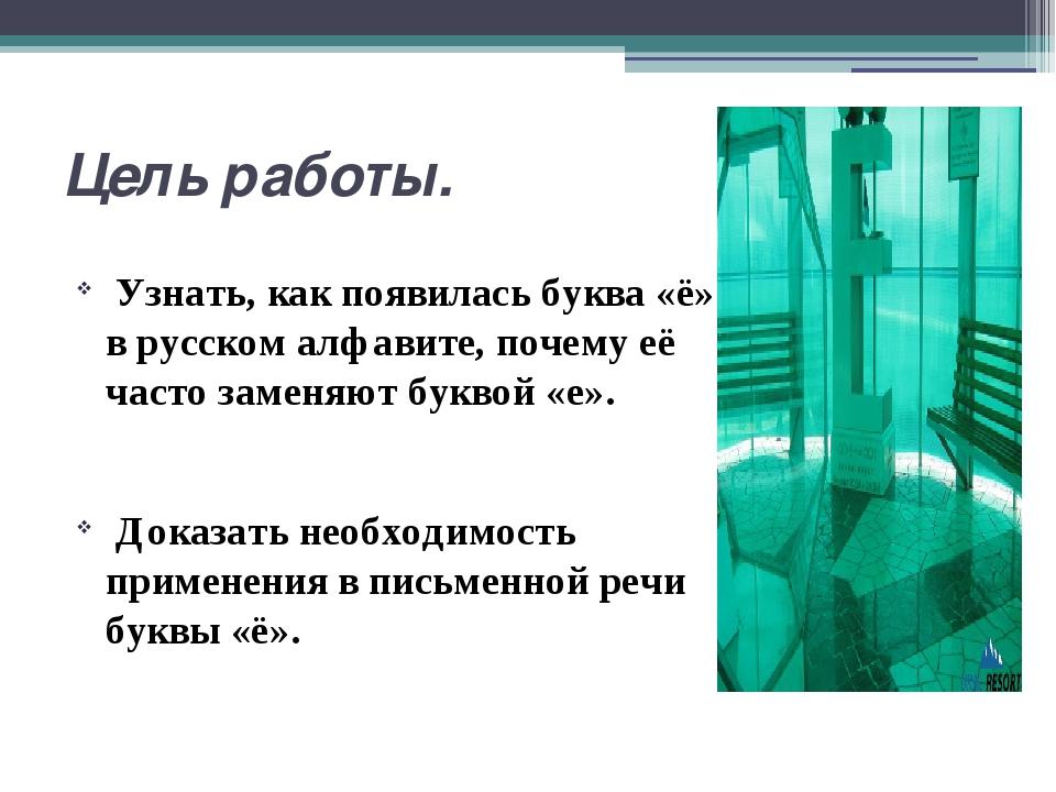 Цель работы. Узнать, как появилась буква «ё» в русском алфавите, почему её ча...