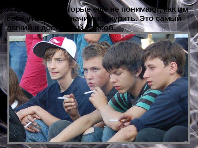 А подростки, которые еще не понимают, как им себя утвердить, начинают курить...
