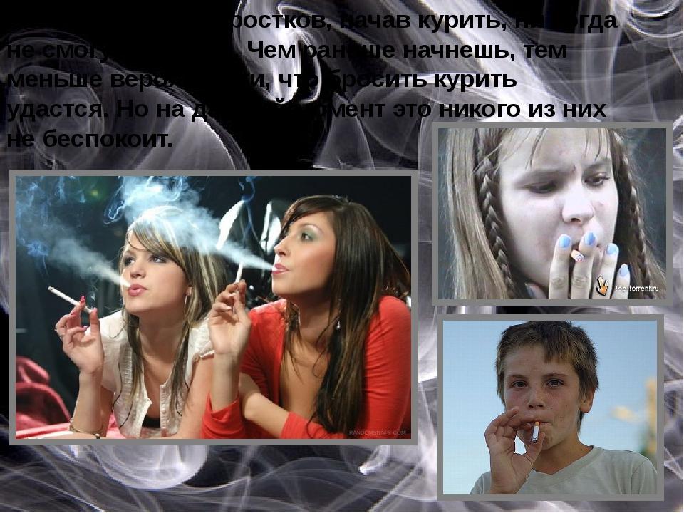 Большинство подростков, начав курить, ни когда не смогут бросить. Чем раньше...