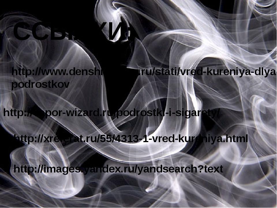 ССЫЛКИ: http://www.denshitabaco.ru/stati/vred-kureniya-dlya-podrostkov http:...