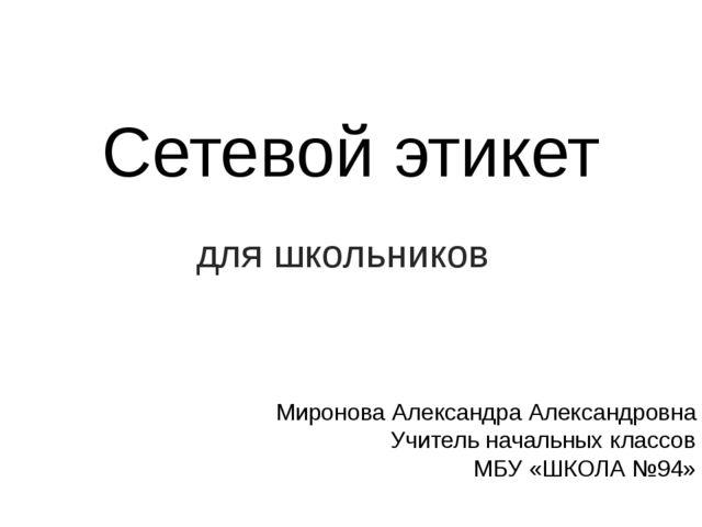 Сетевой этикет для школьников Миронова Александра Александровна Учитель начал...