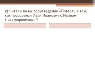 2) Читали ли вы произведение «Повесть о том, как поссорился Иван Иванович с И