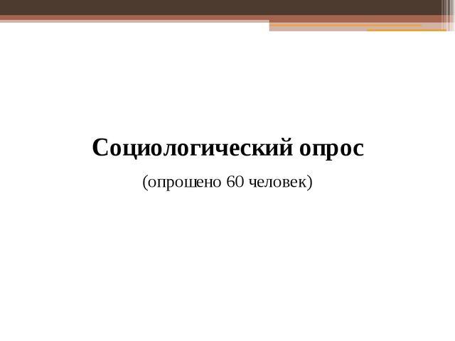 Социологический опрос (опрошено 60 человек)