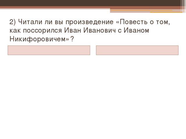 2) Читали ли вы произведение «Повесть о том, как поссорился Иван Иванович с И...