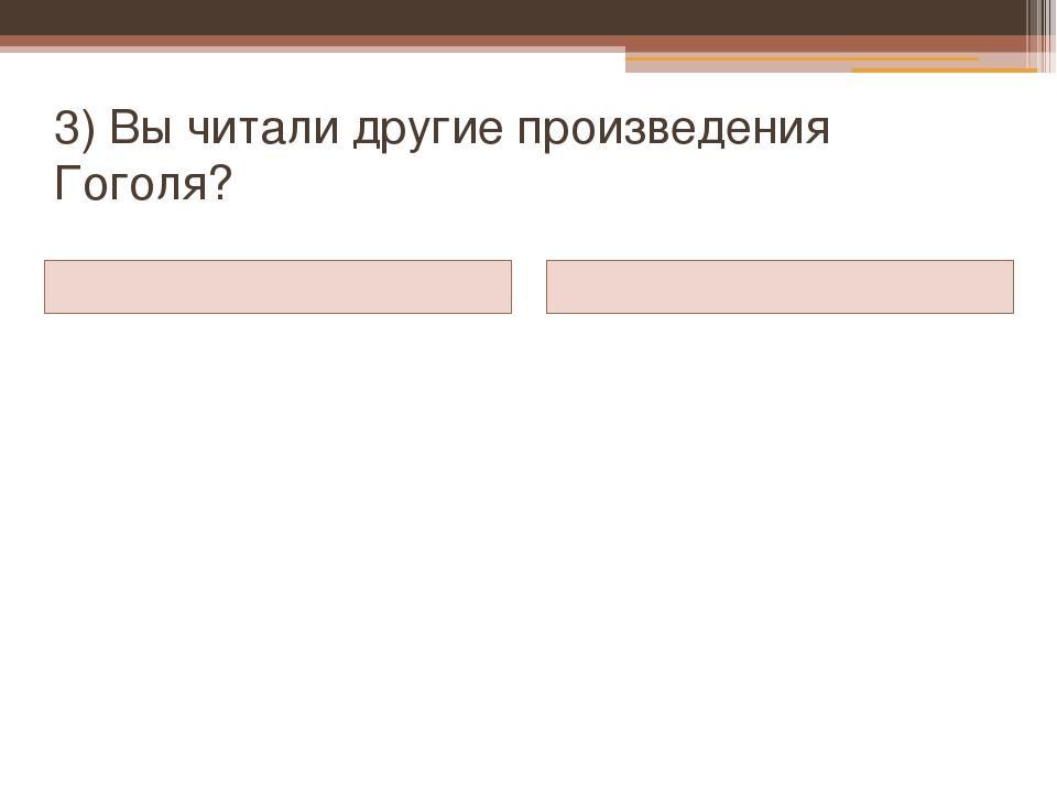 3) Вы читали другие произведения Гоголя?