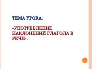 ТЕМА УРОКА: «УПОТРЕБЛЕНИЕ НАКЛОНЕНИЙ ГЛАГОЛА В РЕЧИ».