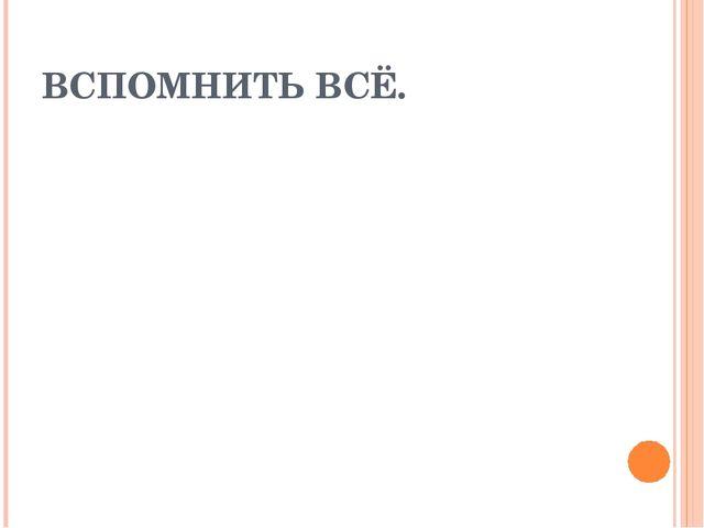 ВСПОМНИТЬ ВСЁ.