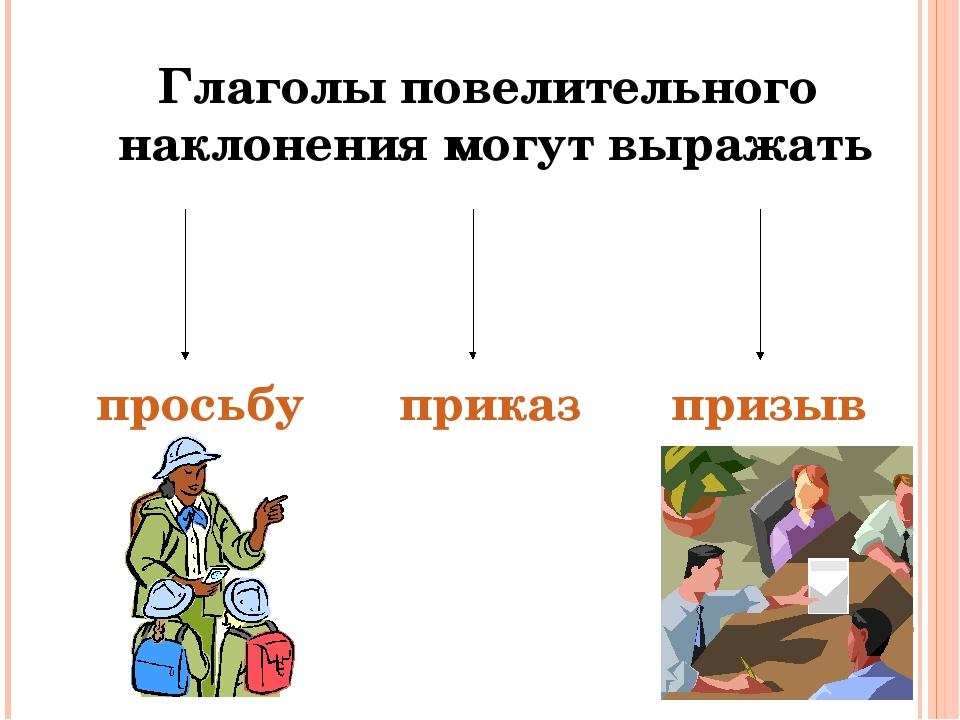 Глаголы повелительного наклонения могут выражать просьбу приказ призыв