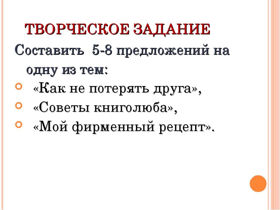ТВОРЧЕСКОЕ ЗАДАНИЕ Составить 5-8 предложений на одну из тем: «Как не потерять...