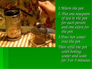 1.Warm the pot 2. Put one teaspoon of tea in the pot for each person and one
