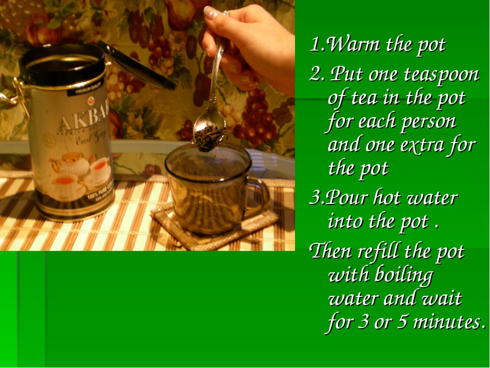 1.Warm the pot 2. Put one teaspoon of tea in the pot for each person and one...