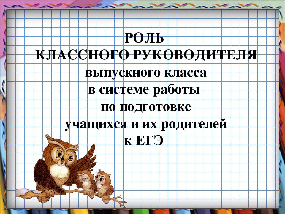 РОЛЬ КЛАССНОГО РУКОВОДИТЕЛЯ выпускного класса в системе работы по подготовке...