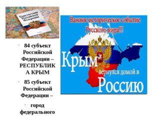 84 субъект Российской Федерации – РЕСПУБЛИКА КРЫМ 85 субъект Российской Феде