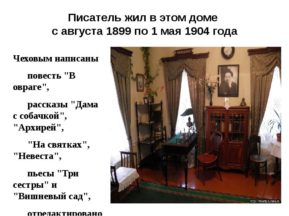 Писатель жил в этом доме с августа 1899 по 1 мая 1904 года Чеховым написаны...