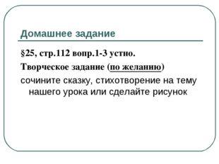 Домашнее задание §25, стр.112 вопр.1-3 устно. Творческое задание (по желанию)