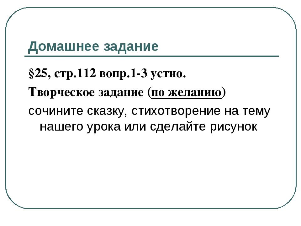Домашнее задание §25, стр.112 вопр.1-3 устно. Творческое задание (по желанию)...