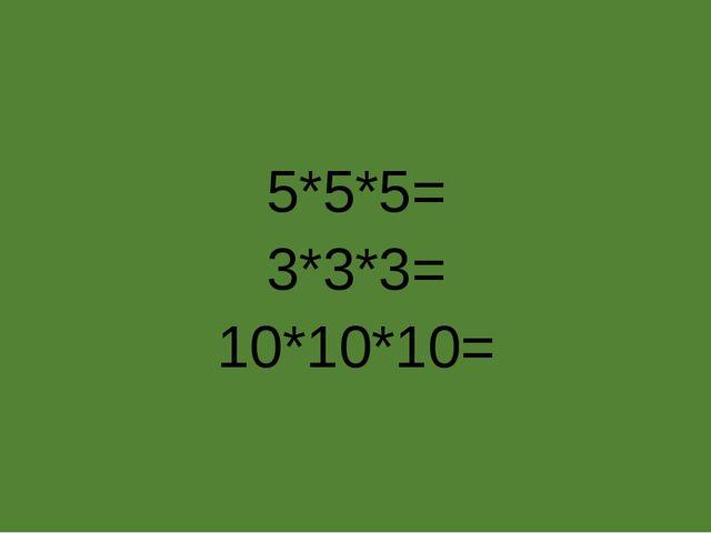 5*5*5= 3*3*3= 10*10*10=
