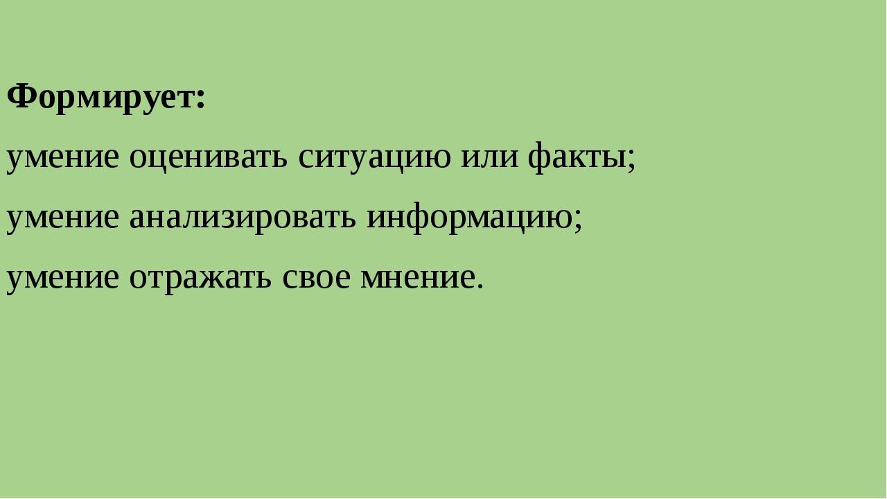 Формирует: умение оценивать ситуацию или факты; умение анализировать информа...