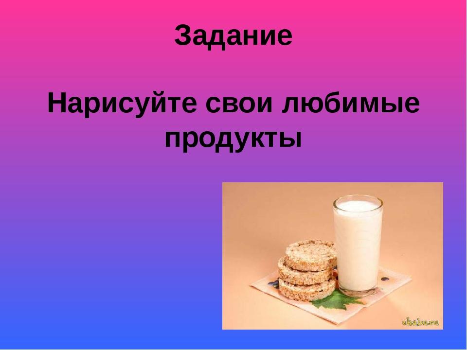 Задание Нарисуйте свои любимые продукты