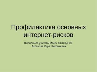 Профилактика основных интернет-рисков Выполнила учитель МБОУ СОШ № 80 Аксенов