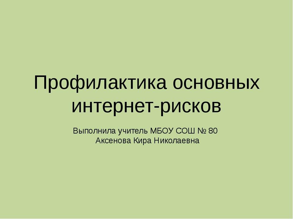 Профилактика основных интернет-рисков Выполнила учитель МБОУ СОШ № 80 Аксенов...