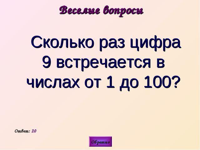 Веселые вопросы  Сколько раз цифра 9 встречается в числах от 1 до 100? Ответ...