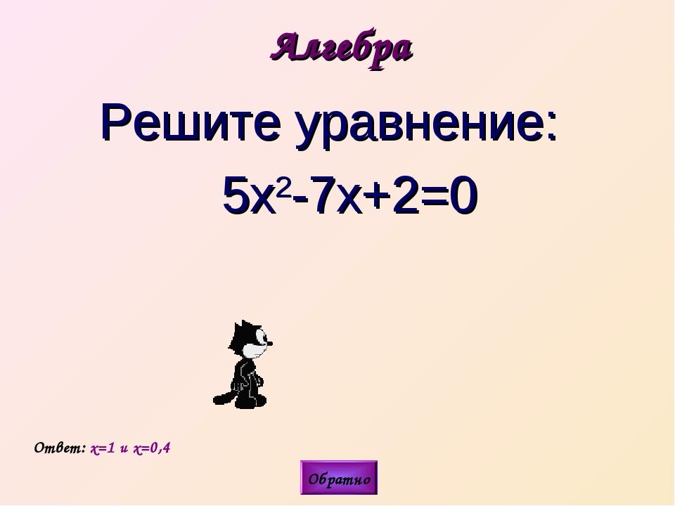 Алгебра Решите уравнение: 5х2-7х+2=0 Ответ: x=1 и x=0,4 Обратно