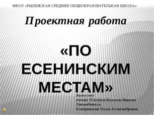 Проектная работа «ПО ЕСЕНИНСКИМ МЕСТАМ» МКОУ «РЫЛЕВСКАЯ СРЕДНЯЯ ОБЩЕОБРАЗОВАТ