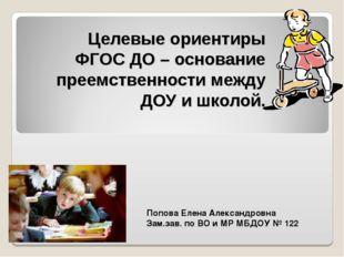 Целевые ориентиры ФГОС ДО – основание преемственности между ДОУ и школой. Поп