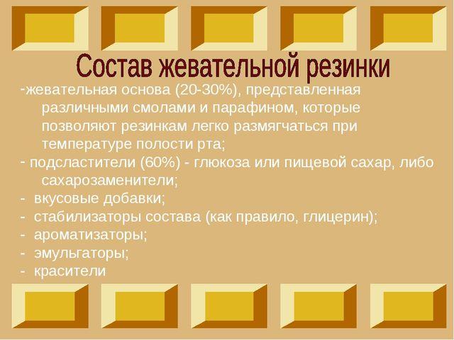 жевательная основа (20-30%), представленная различными смолами и парафином, к...