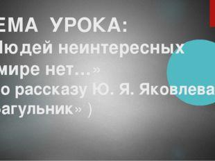 ТЕМА УРОКА: «Людей неинтересных в мире нет…» ( по рассказу Ю. Я. Яковлева «Ба