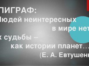 ЭПИГРАФ: «Людей неинтересных в мире нет. Их судьбы – как истории планет…» (Е.