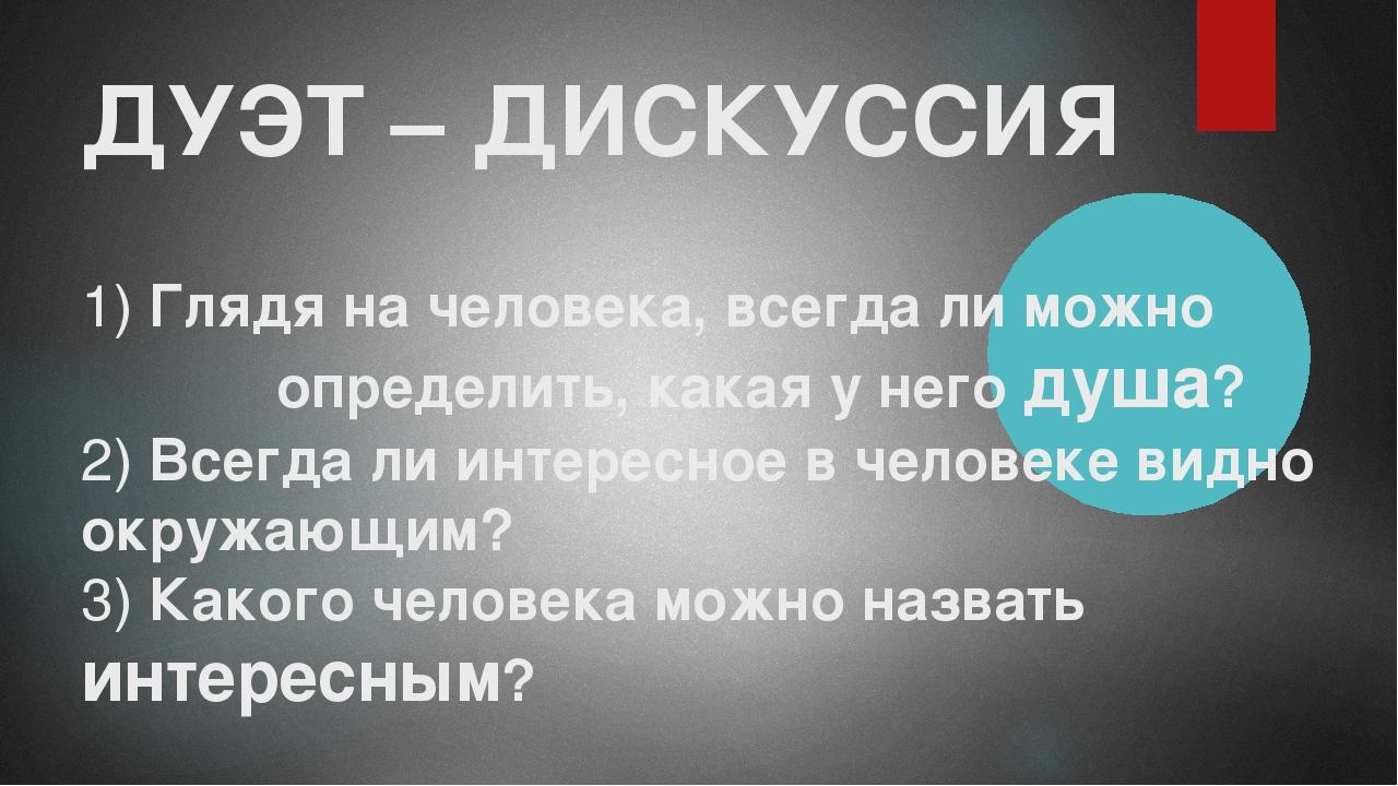 ДУЭТ – ДИСКУССИЯ 1) Глядя на человека, всегда ли можно определить, какая у не...
