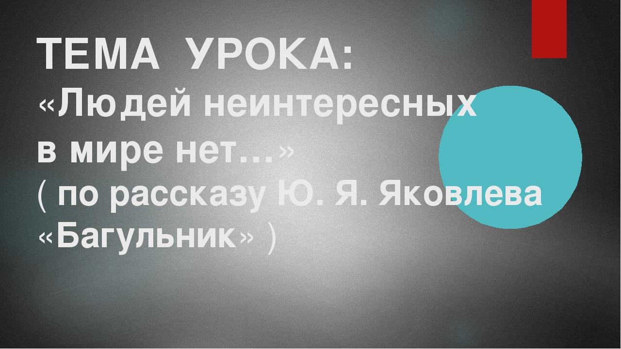 ТЕМА УРОКА: «Людей неинтересных в мире нет…» ( по рассказу Ю. Я. Яковлева «Ба...