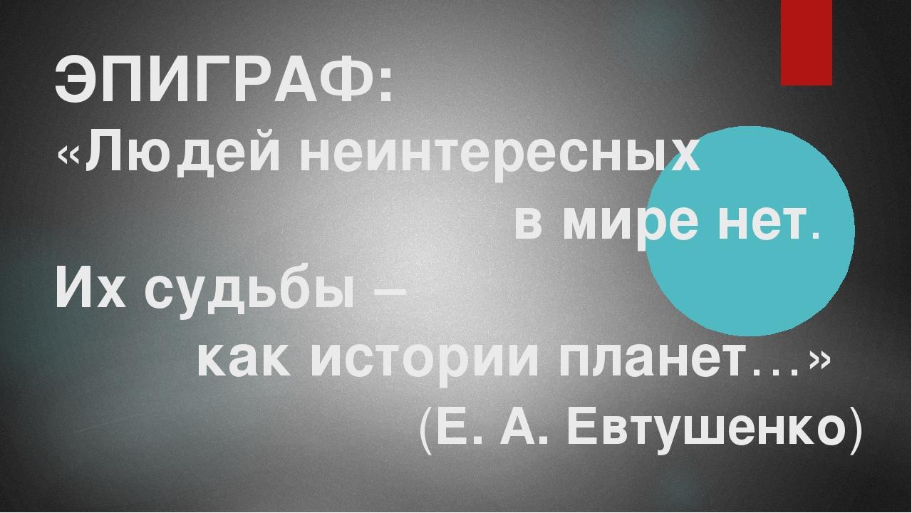 ЭПИГРАФ: «Людей неинтересных в мире нет. Их судьбы – как истории планет…» (Е....