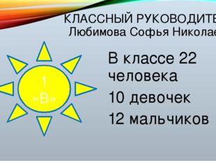КЛАССНЫЙ РУКОВОДИТЕЛЬ: Любимова Софья Николаевна В классе 22 человека 10 дево