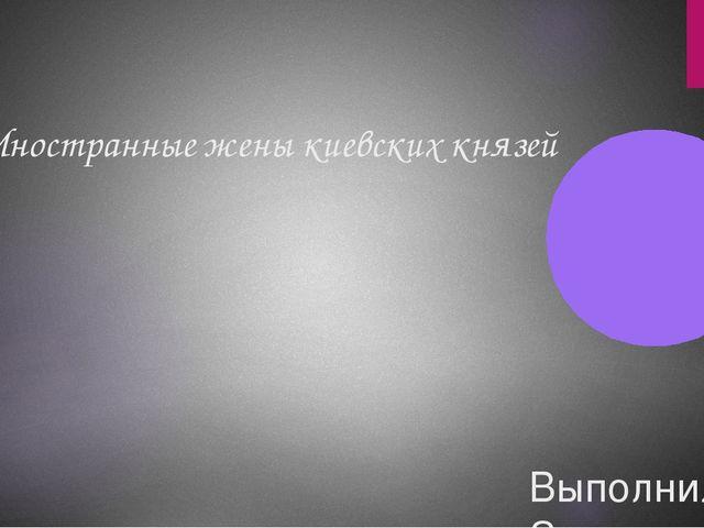 Иностранные жены киевских князей Выполнила: Зенцева Елена Ученица 10 класса.