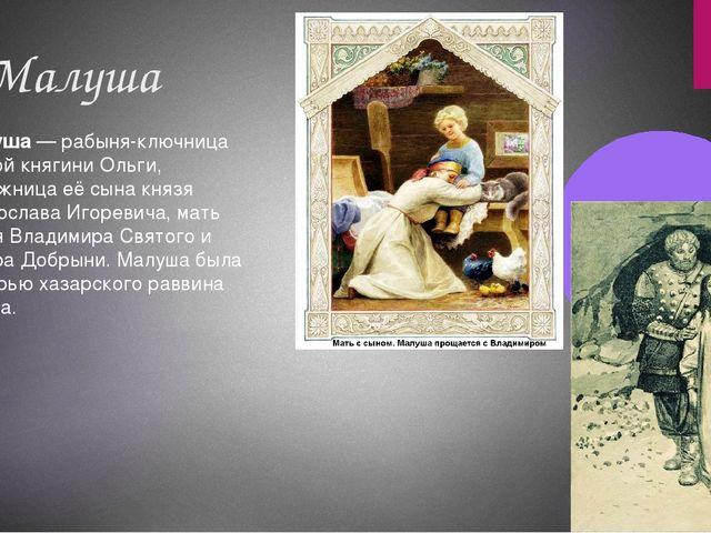2. Малуша Малуша— рабыня-ключница святой княгини Ольги, наложница её сына кн...