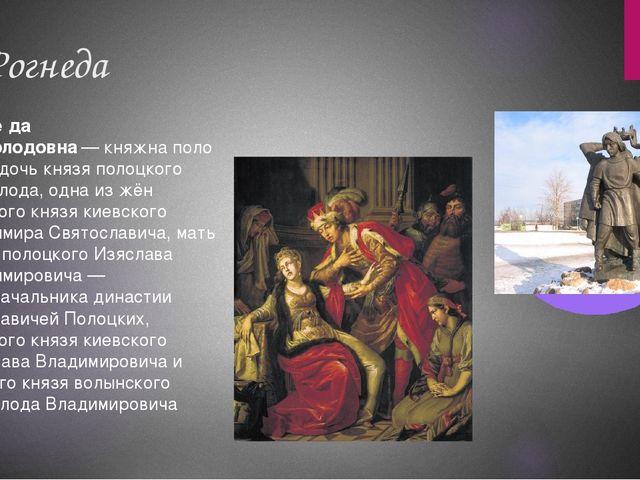 3. Рогнеда Рогне́да Рогволодовна—княжнаполоцкая, дочь князя полоцкого Рогв...