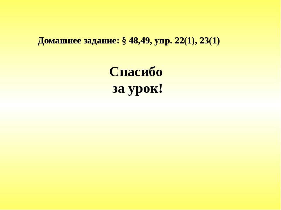 Домашнее задание: § 48,49, упр. 22(1), 23(1) Спасибо за урок!