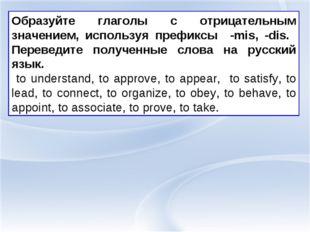 Образуйте глаголы с отрицательным значением, используя префиксы -mis, -dis. П