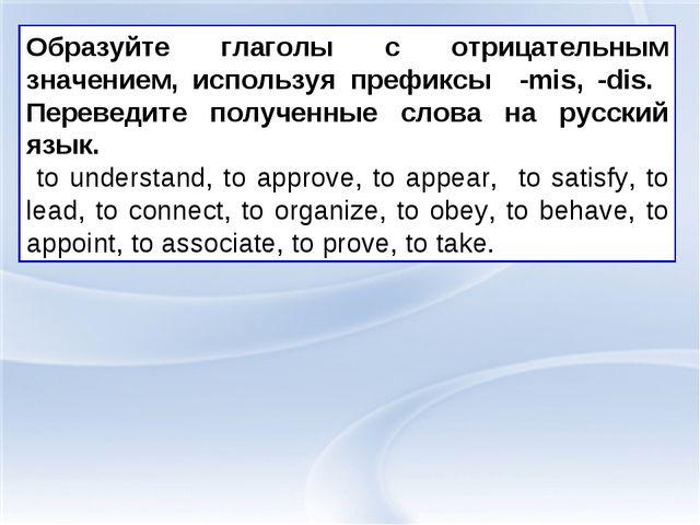 Образуйте глаголы с отрицательным значением, используя префиксы -mis, -dis. П...