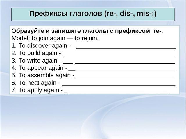 Префиксы глаголов (re-, dis-, mis-;) Образуйте и запишите глаголы с префиксом...