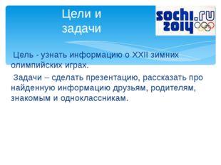 Цель - узнать информацию о XXII зимних олимпийских играх. Задачи – сделать п